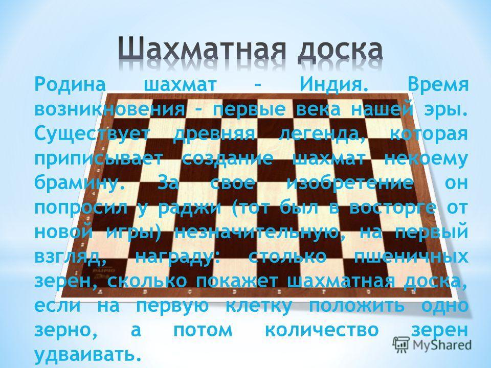 Родина шахмат – Индия. Время возникновения – первые века нашей эры. Существует древняя легенда, которая приписывает создание шахмат некоему брамину. За свое изобретение он попросил у раджи (тот был в восторге от новой игры) незначительную, на первый