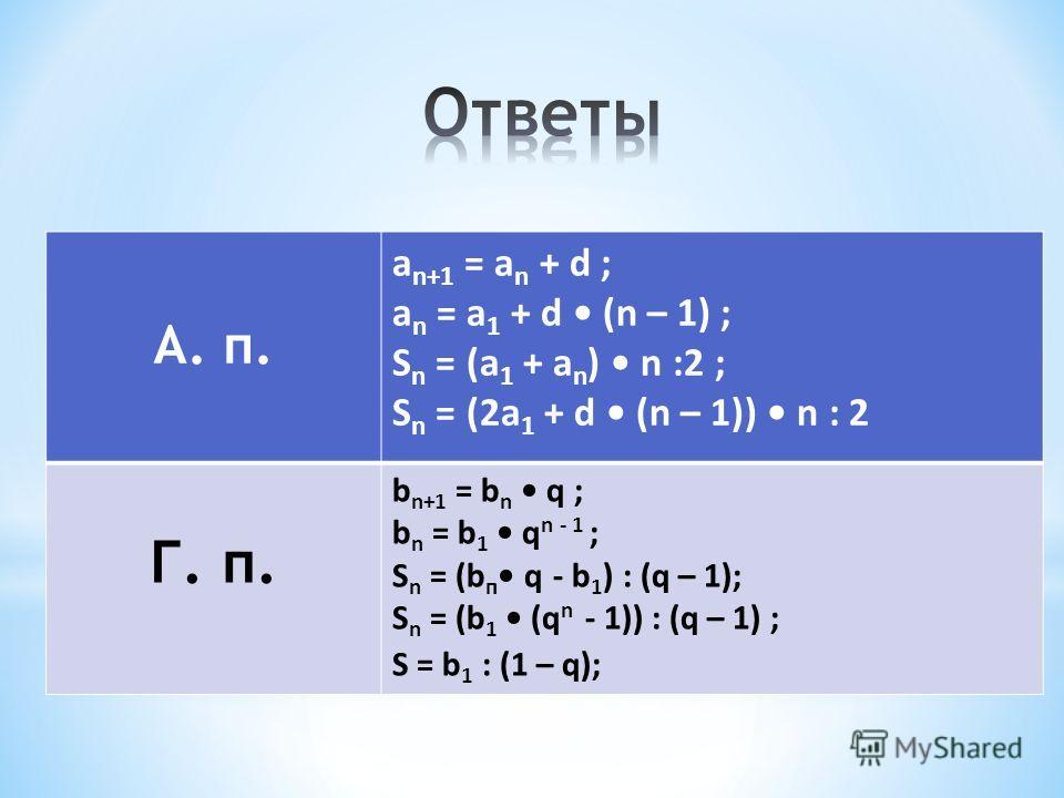 А. п. а n+1 = a n + d ; а n = a 1 + d (n – 1) ; S n = (a 1 + a n ) n :2 ; S n = (2a 1 + d (n – 1)) n : 2 Г. п. b n+1 = b n q ; b n = b 1 q n - 1 ; S n = (b п q - b 1 ) : (q – 1); S n = (b 1 (q n - 1)) : (q – 1) ; S = b 1 : (1 – q);