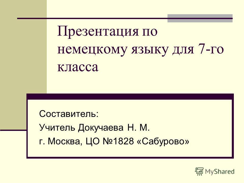 Презентация по немецкому языку для 7-го класса Составитель: Учитель Докучаева Н. М. г. Москва, ЦО 1828 «Сабурово»