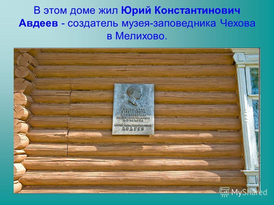 В этом доме жил Юрий Константинович Авдеев - создатель музея-заповедника Чехова в Мелихово.