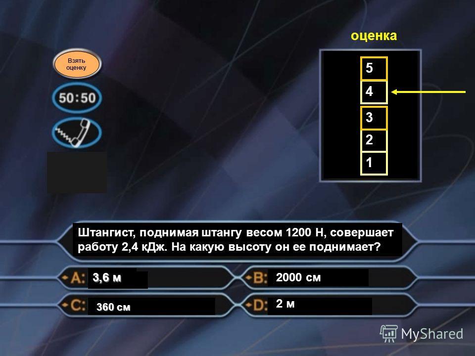Взять оценку Штангист, поднимая штангу весом 1200 Н, совершает работу 2,4 к Дж. На какую высоту он ее поднимает? 2000 см 360 см 3,6 м 1 2 3 4 5 оценка 2 м