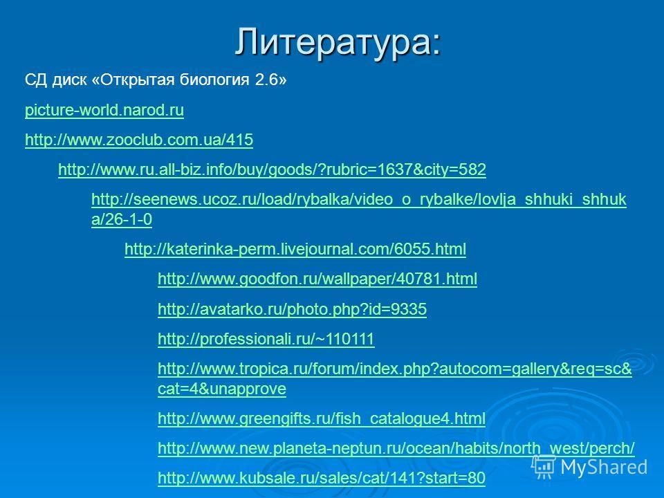 Литература: СД диск «Открытая биология 2.6» picture-world.narod.ru http://www.zooclub.com.ua/415 http://www.ru.all-biz.info/buy/goods/?rubric=1637&city=582 http://seenews.ucoz.ru/load/rybalka/video_o_rybalke/lovlja_shhuki_shhuk a/26-1-0 http://kateri