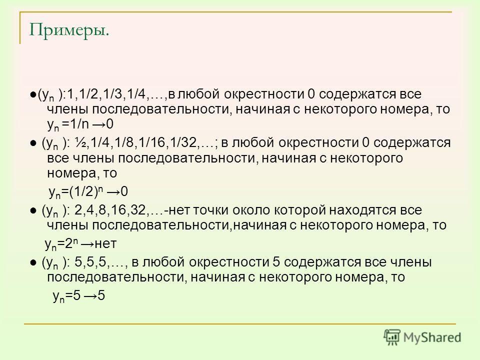 Примеры. (у n ):1,1/2,1/3,1/4,…,в любой окрестности 0 содержатся все члены последовательности, начиная с некоторого номера, то у n =1/n 0 (у n ): ½,1/4,1/8,1/16,1/32,…; в любой окрестности 0 содержатся все члены последовательности, начиная с некоторо