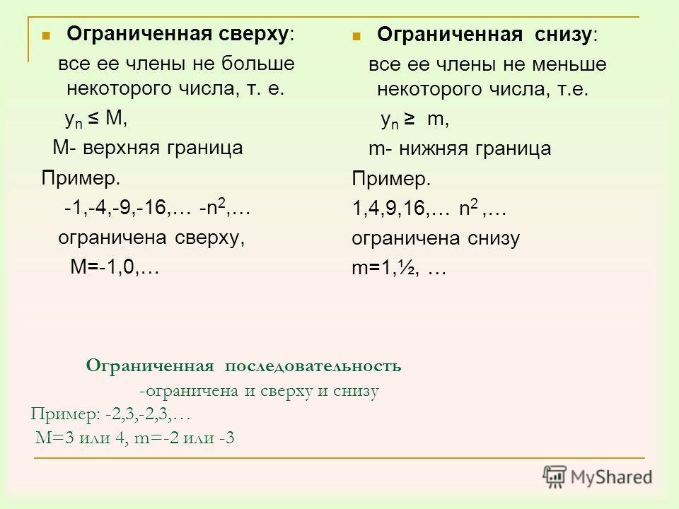 Ограниченная последовательность -ограничена и сверху и снизу Пример: -2,3,-2,3,… М=3 или 4, m=-2 или -3 Ограниченная сверху: все ее члены не больше некоторого числа, т. е. у n М, М- верхняя граница Пример. -1,-4,-9,-16,… -n 2,… ограничена сверху, М=-