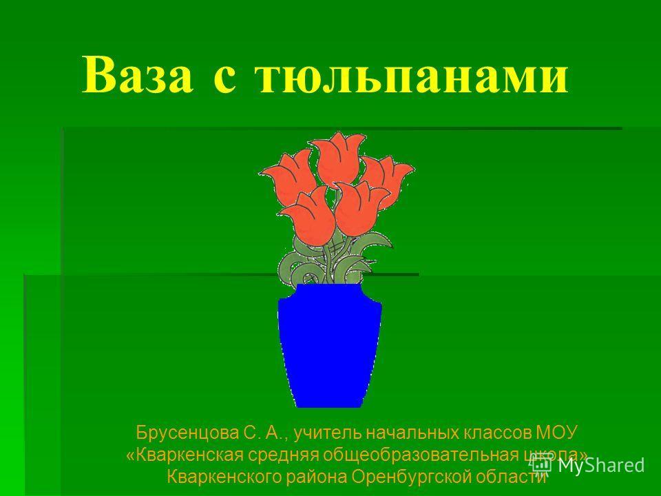 Ваза с тюльпанами Брусенцова С. А., учитель начальных классов МОУ «Кваркенская средняя общеобразовательная школа» Кваркенского района Оренбургской области