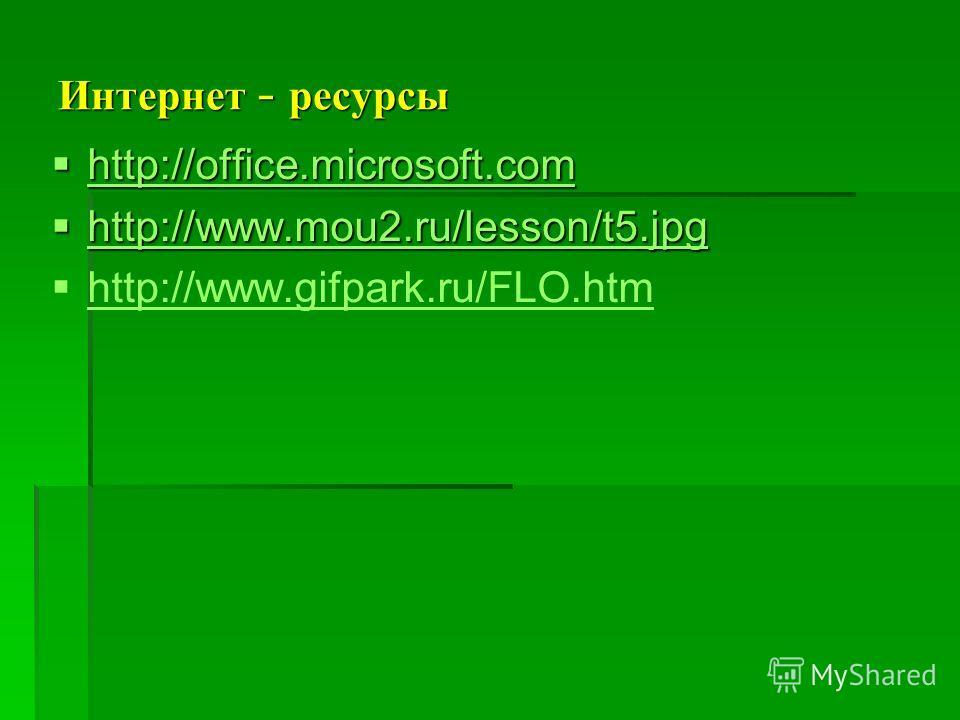 Интернет – ресурсы http://office.microsoft.com http://office.microsoft.com http://office.microsoft.com http://www.mou2.ru/lesson/t5. jpg http://www.mou2.ru/lesson/t5. jpg http://www.mou2.ru/lesson/t5. jpg http://www.gifpark.ru/FLO.htm