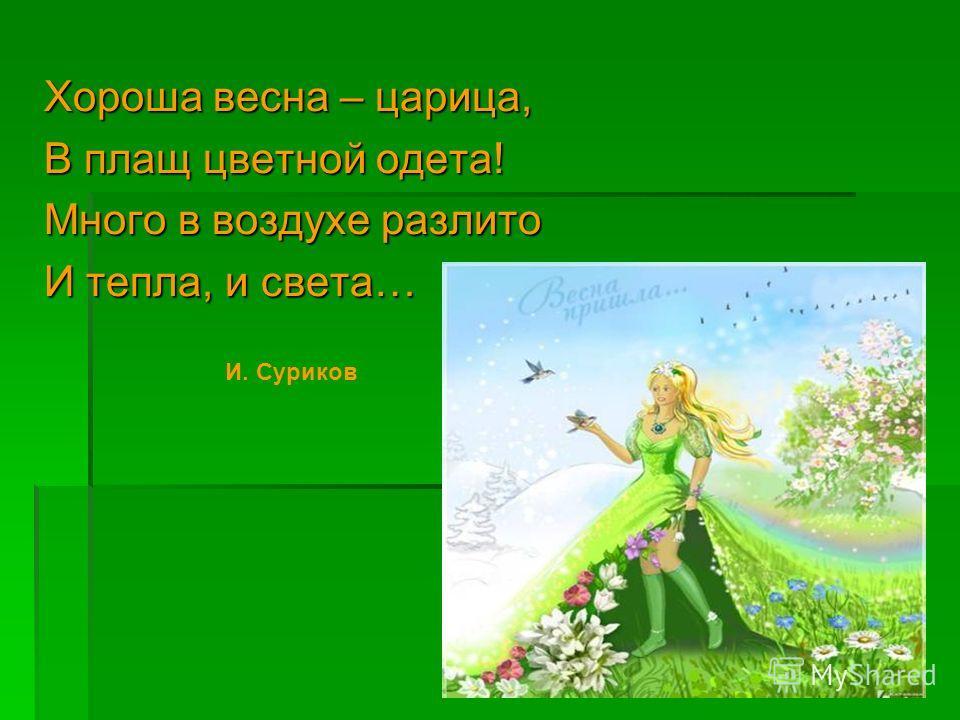 Хороша весна – царица, В плащ цветной одета! Много в воздухе разлито И тепла, и света… И. Суриков