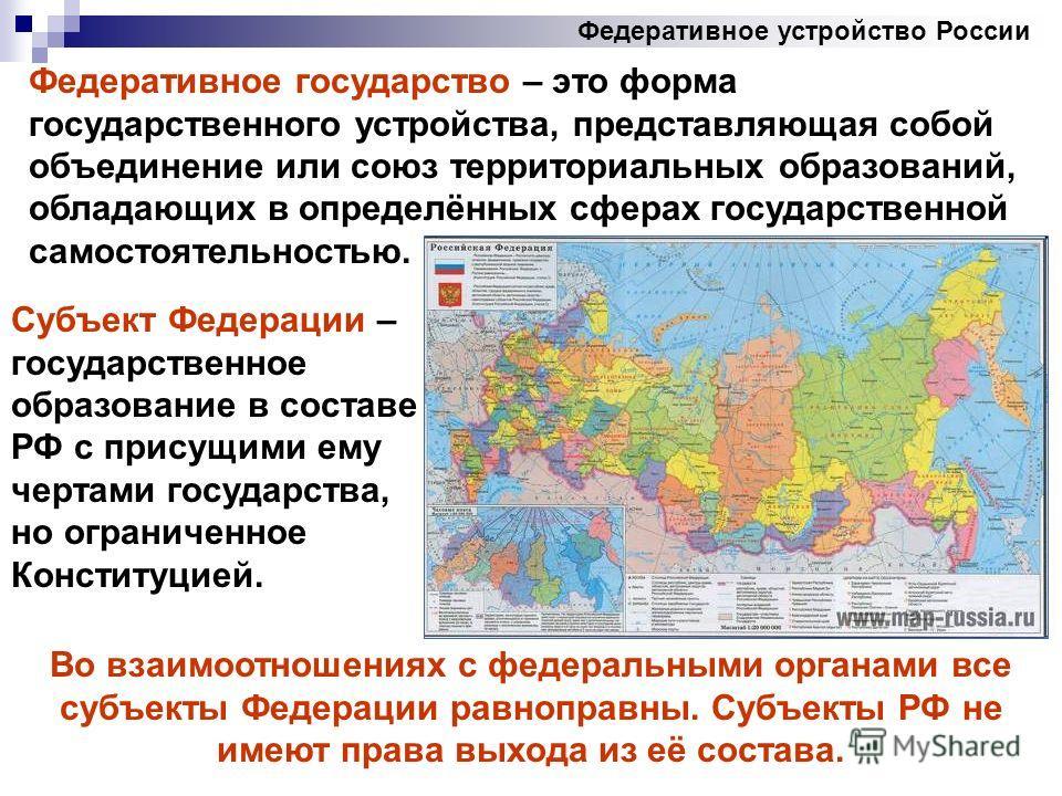 Федеративное устройство России Федеративное государство – это форма государственного устройства, представляющая собой объединение или союз территориальных образований, обладающих в определённых сферах государственной самостоятельностью. Субъект Федер
