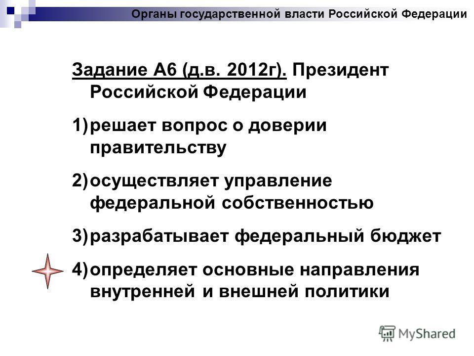 Задание А6 (д.в. 2012 г). Президент Российской Федерации 1)решает вопрос о доверии правительству 2)осуществляет управление федеральной собственностью 3)разрабатывает федеральный бюджет 4)определяет основные направления внутренней и внешней политики О