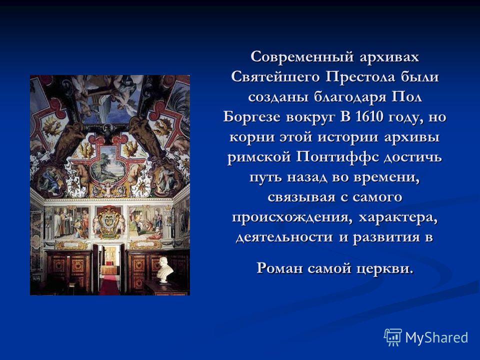 Современный архивах Святейшего Престола были созданы благодаря Пол Боргезе вокруг В 1610 году, но корни этой истории архивы римской Понтиффс достичь путь назад во времени, связывая с самого происхождения, характера, деятельности и развития в Роман са