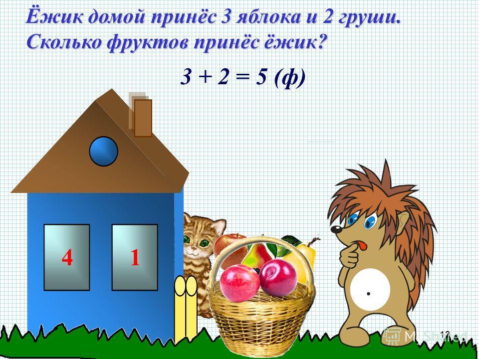 Ёжик домой принёс 3 яблока и 2 груши. Сколько фруктов принёс ёжик? 3 + 2 = 5 (ф) 41 13