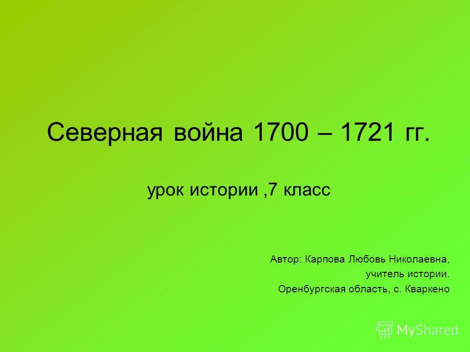 Северная война 1700 – 1721 гг. урок истории,7 класс Автор: Карпова Любовь Николаевна, учитель истории. Оренбургская область, с. Кваркено