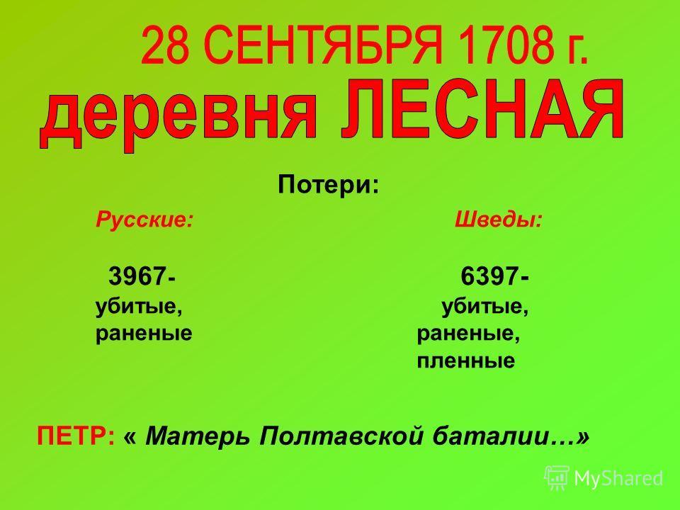 ПЕТР: « Матерь Полтавской баталии…» Потери: Русские: 3967 - убитые, раненые Шведы: 6397- убитые, раненые, пленные