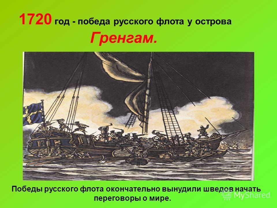 1720 год - победа русского флота у острова Гренгам. Победы русского флота окончательно вынудили шведов начать переговоры о мире.