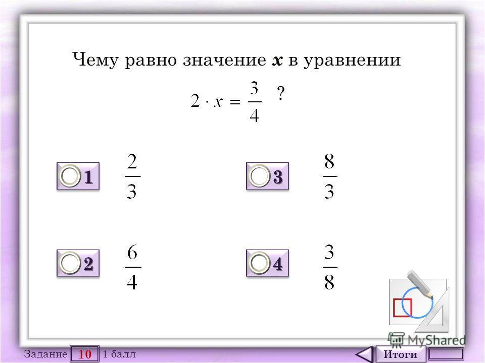 Итоги 10 Задание 1 балл 1111 1111 2222 2222 3333 3333 4444 4444 Чему равно значение х в уравнении ?