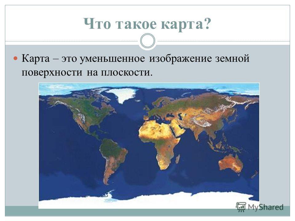 Что такое карта? Карта – это уменьшенное изображение земной поверхности на плоскости.
