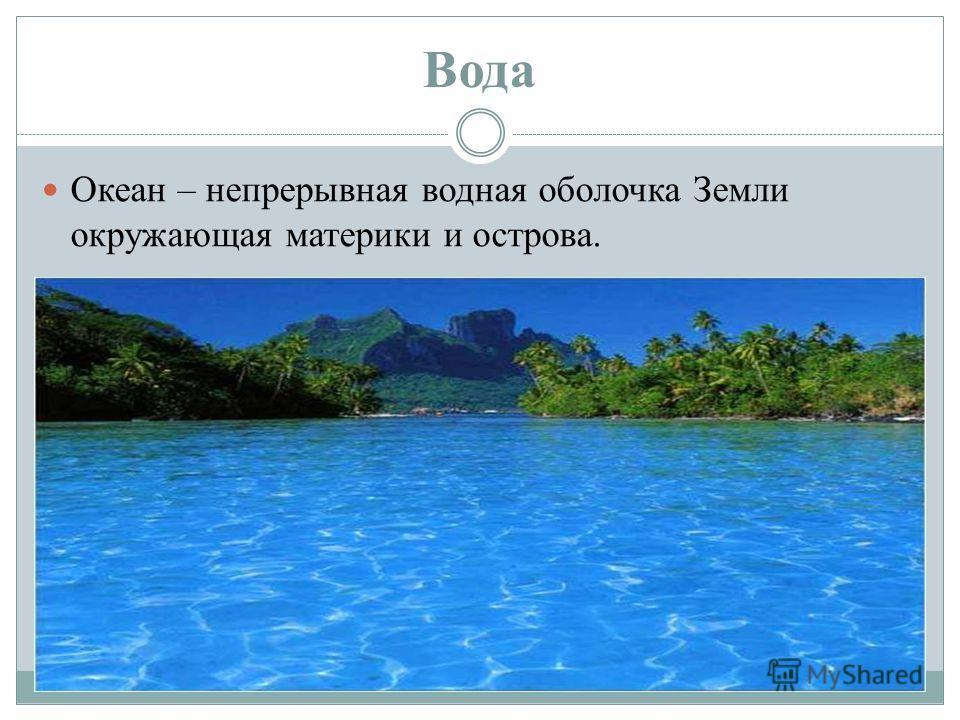 Вода Океан – непрерывная водная оболочка Земли окружающая материки и острова.
