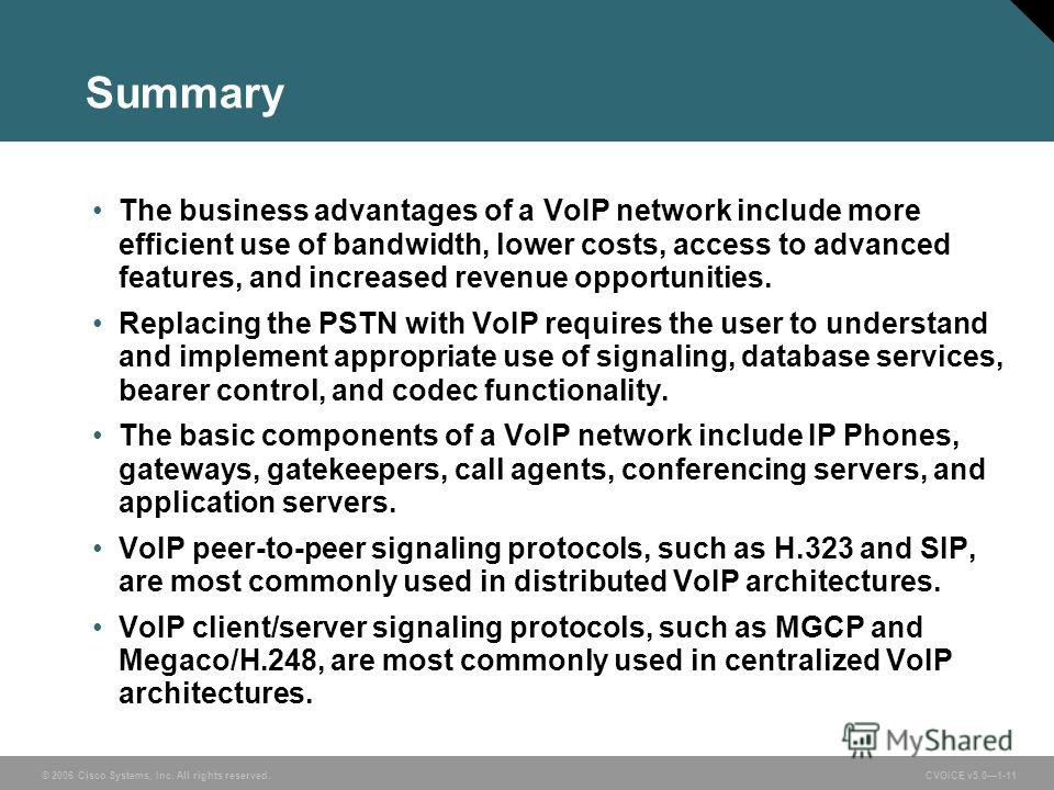 © 2006 Cisco Systems, Inc. All rights reserved. CVOICE v5.01-11 Summary The business advantages of a VoIP network include more efficient use of bandwidth, lower costs, access to advanced features, and increased revenue opportunities. Replacing the PS