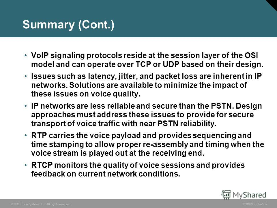 © 2006 Cisco Systems, Inc. All rights reserved. CVOICE v5.01-12 Summary (Cont.) VoIP signaling protocols reside at the session layer of the OSI model and can operate over TCP or UDP based on their design. Issues such as latency, jitter, and packet lo