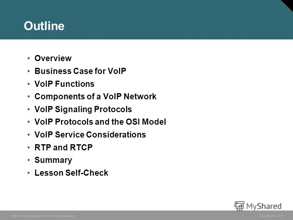 © 2006 Cisco Systems, Inc. All rights reserved. CVOICE v5.01-2 Outline Overview Business Case for VoIP VoIP Functions Components of a VoIP Network VoIP Signaling Protocols VoIP Protocols and the OSI Model VoIP Service Considerations RTP and RTCP Summ