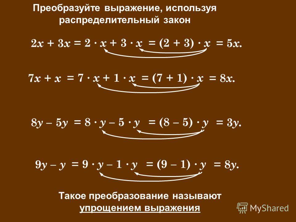 = (8 – 5) · у Преобразуйте выражение, используя распределительный закон 2 х + 3 х 7 х + х = 2 · х + 3 · х = (2 + 3) · х = 5 х. 8 у – 5 у 9 у – у = 7 · х + 1 · х = (7 + 1) · х = 8 х. = 8 · у – 5 · у = 3 у. = 9 · у – 1 · у = (9 – 1) · у = 8 у. Такое пр