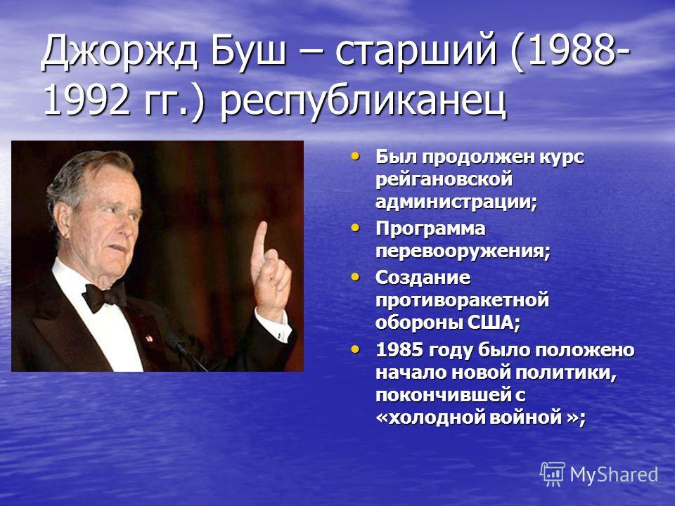 Джоржд Буш – старший (1988- 1992 гг.) республиканец Был продолжен курс рейгановской администрации; Был продолжен курс рейгановской администрации; Программа перевооружения; Программа перевооружения; Создание противоракетной обороны США; Создание проти