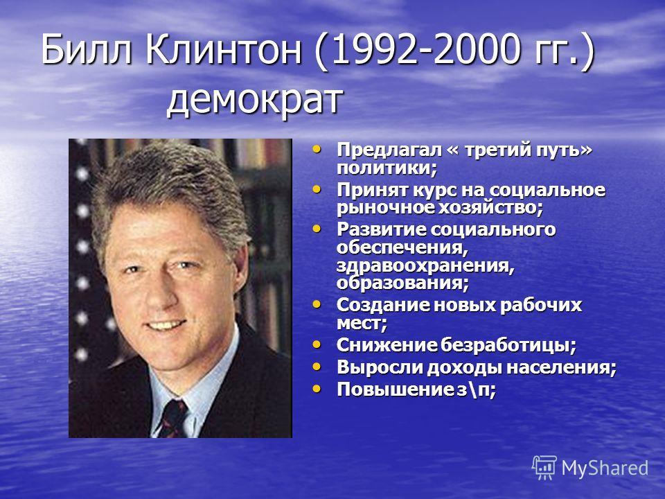 Билл Клинтон (1992-2000 гг.) демократ Предлагал « третий путь» политики; Предлагал « третий путь» политики; Принят курс на социальное рыночное хозяйство; Принят курс на социальное рыночное хозяйство; Развитие социального обеспечения, здравоохранения,