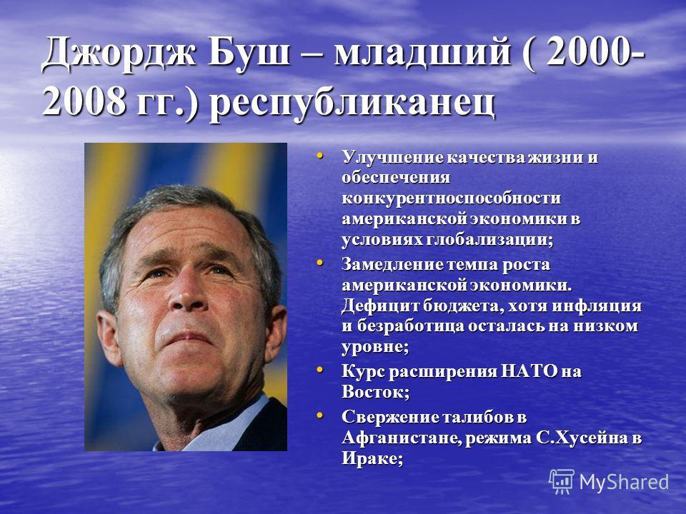 Джордж Буш – младший ( 2000- 2008 гг.) республиканец Улучшение качества жизни и обеспечения конкурентноспособности американской экономики в условиях глобализации; Улучшение качества жизни и обеспечения конкурентноспособности американской экономики в