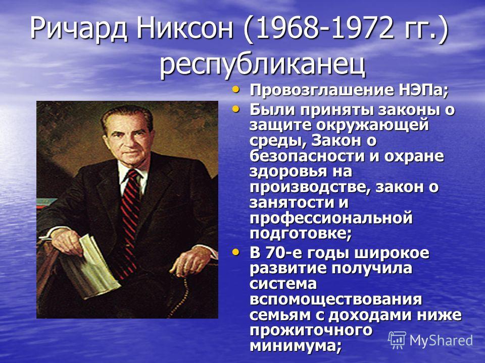 Ричард Никсон (1968-1972 гг.) республиканец Провозглашение НЭПа; Провозглашение НЭПа; Были приняты законы о защите окружающей среды, Закон о безопасности и охране здоровья на производстве, закон о занятости и профессиональной подготовке; Были приняты