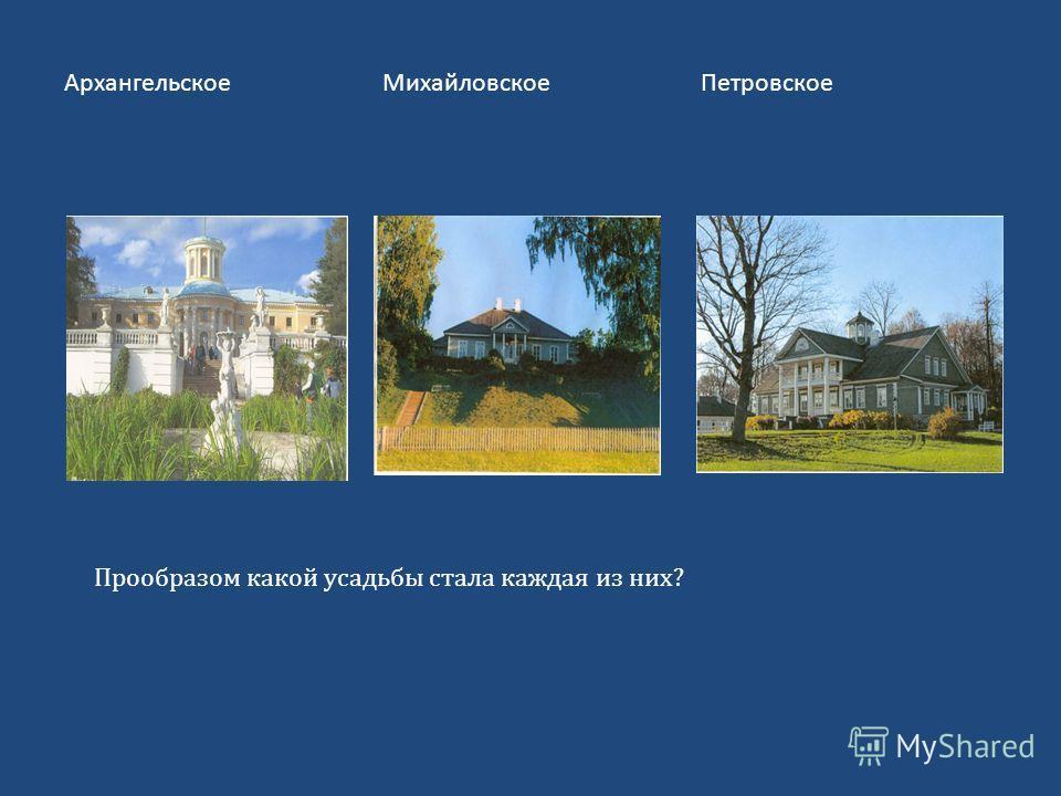 Архангельское МихайловскоеПетровское Прообразом какой усадьбы стала каждая из них?