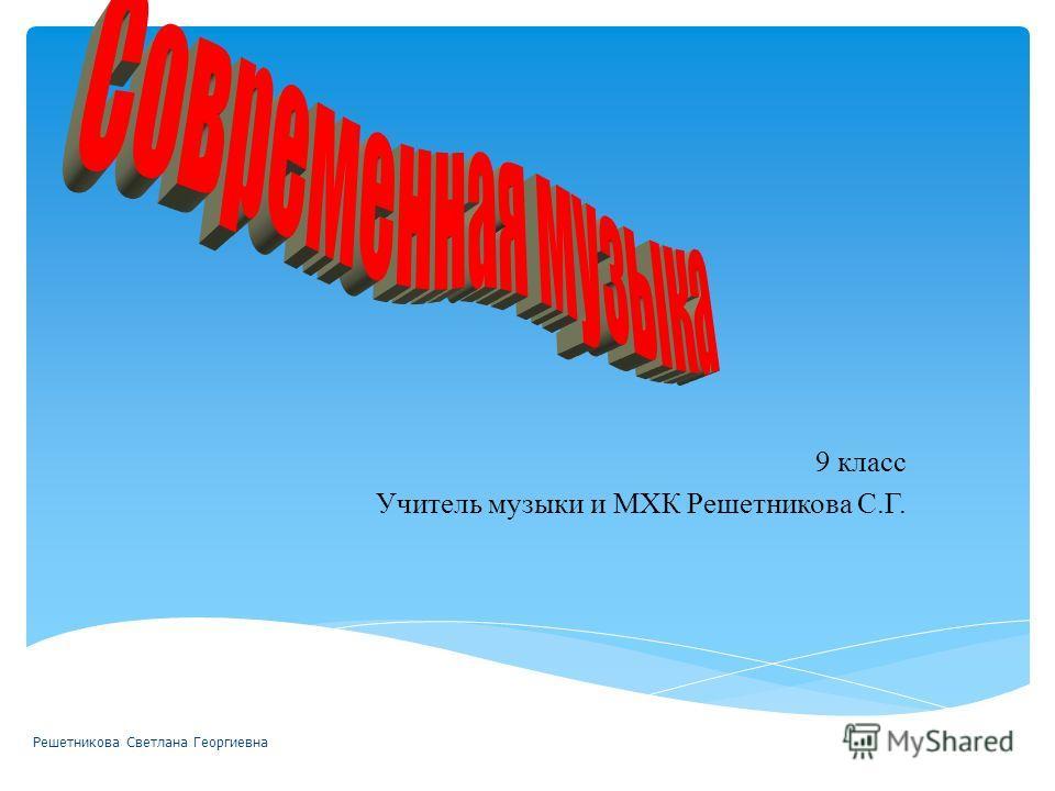 9 класс Учитель музыки и МХК Решетникова С.Г. Решетникова Светлана Георгиевна