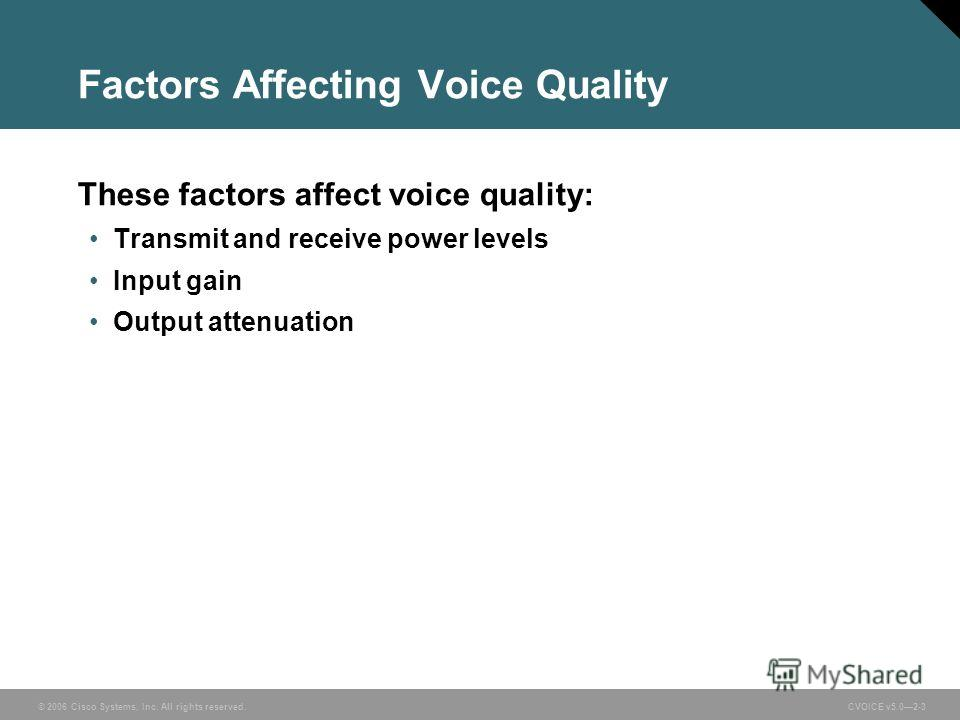 © 2006 Cisco Systems, Inc. All rights reserved. CVOICE v5.02-3 Factors Affecting Voice Quality These factors affect voice quality: Transmit and receive power levels Input gain Output attenuation