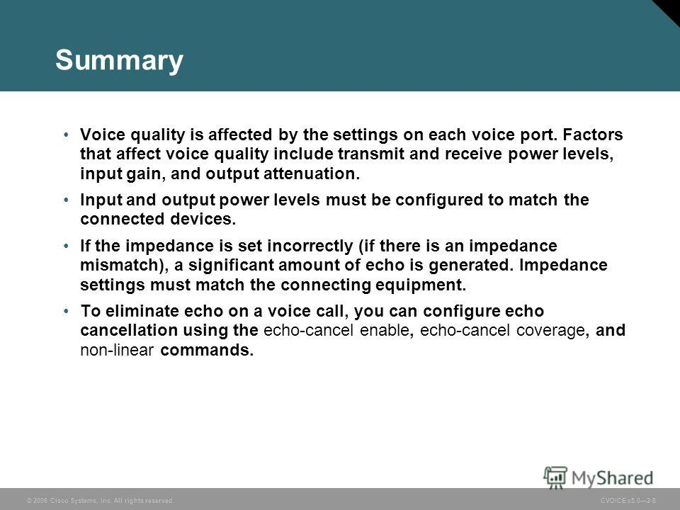 © 2006 Cisco Systems, Inc. All rights reserved. CVOICE v5.02-8 Summary Voice quality is affected by the settings on each voice port. Factors that affect voice quality include transmit and receive power levels, input gain, and output attenuation. Inpu