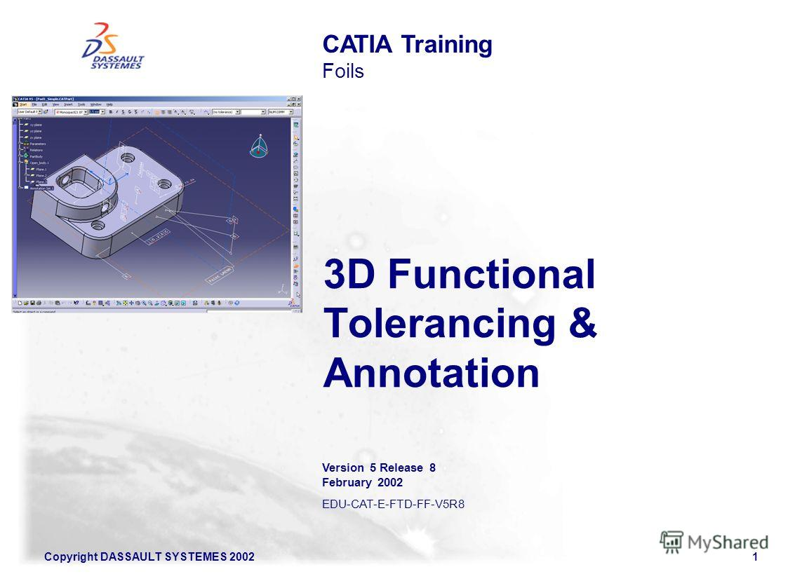 Copyright DASSAULT SYSTEMES 20021 3D Functional Tolerancing & Annotation CATIA Training Foils Version 5 Release 8 February 2002 EDU-CAT-E-FTD-FF-V5R8