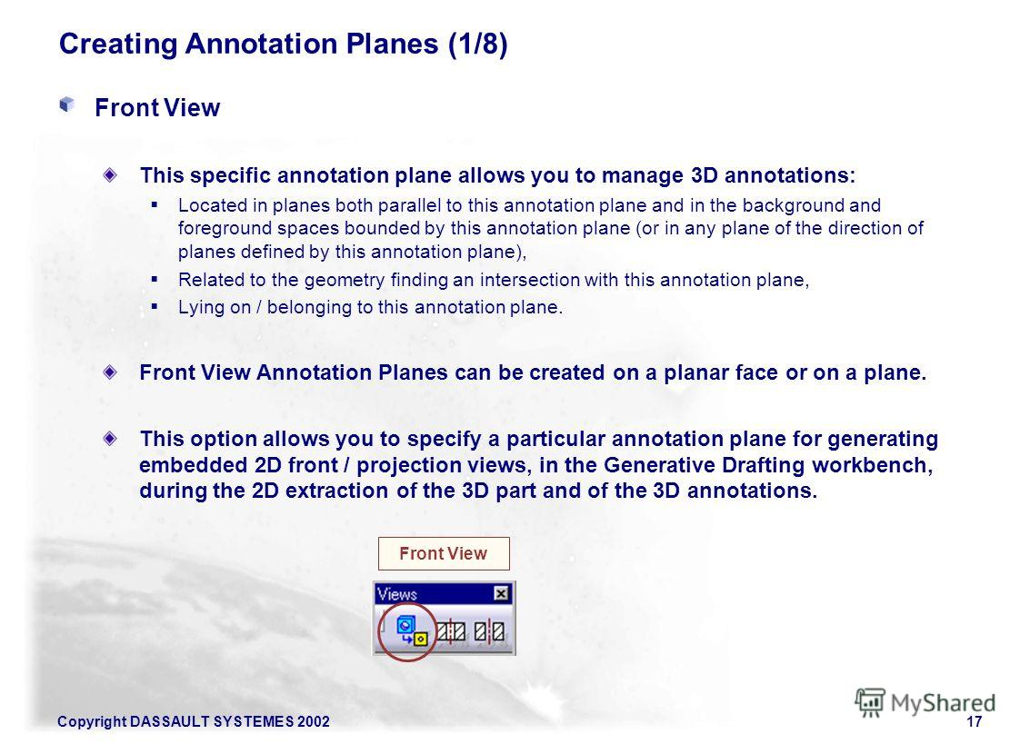 Copyright DASSAULT SYSTEMES 200217 Creating Annotation Planes (1/8) Front View This specific annotation plane allows you to manage 3D annotations: Located in planes both parallel to this annotation plane and in the background and foreground spaces bo