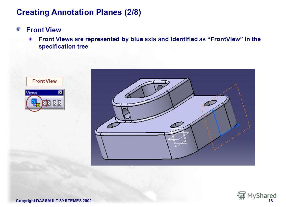 Copyright DASSAULT SYSTEMES 200218 Creating Annotation Planes (2/8) Front View Front Views are represented by blue axis and identified as FrontView in the specification tree Front View