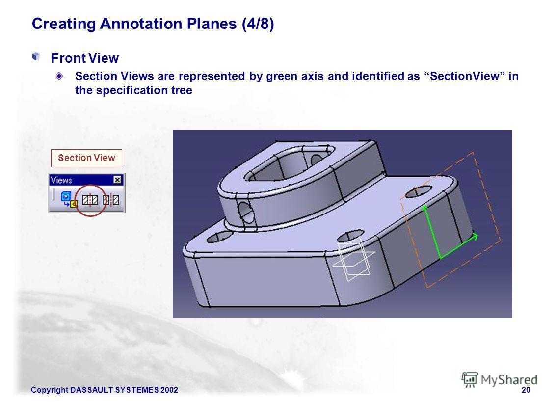 Copyright DASSAULT SYSTEMES 200220 Creating Annotation Planes (4/8) Front View Section Views are represented by green axis and identified as SectionView in the specification tree Section View