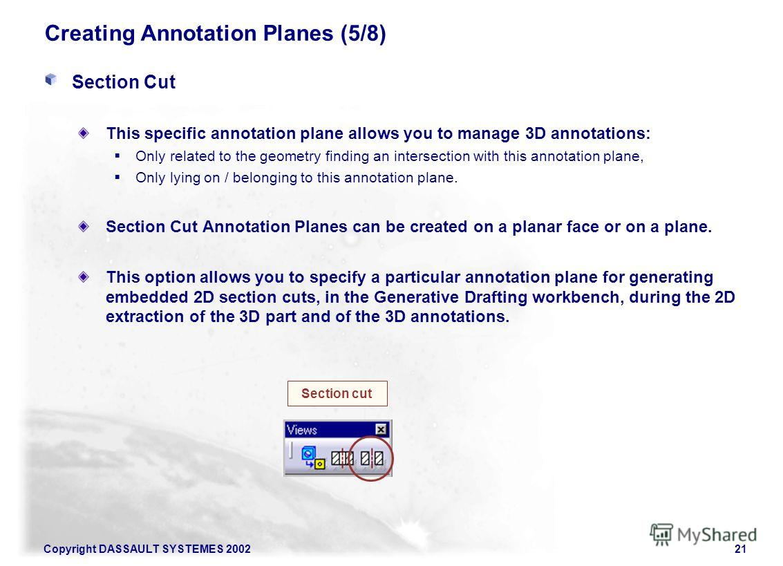 Copyright DASSAULT SYSTEMES 200221 Creating Annotation Planes (5/8) Section Cut This specific annotation plane allows you to manage 3D annotations: Only related to the geometry finding an intersection with this annotation plane, Only lying on / belon