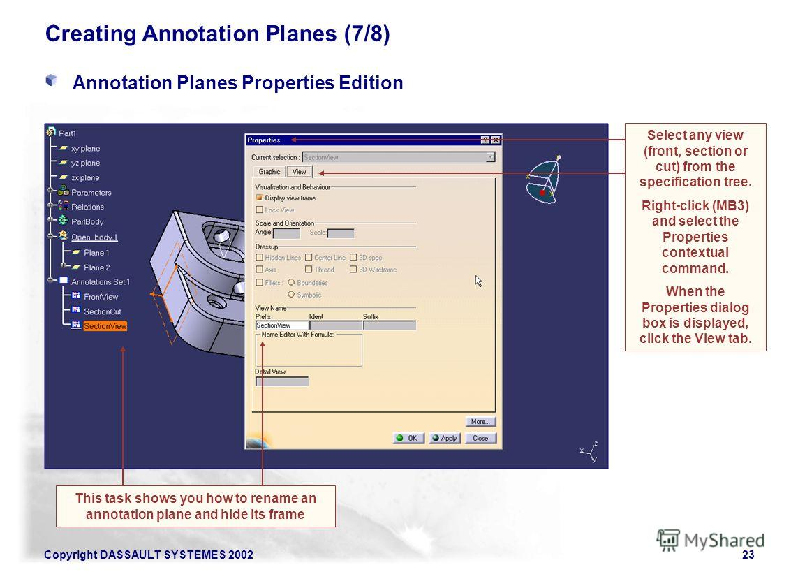 Copyright DASSAULT SYSTEMES 200223 Creating Annotation Planes (7/8) Annotation Planes Properties Edition Select any view (front, section or cut) from the specification tree. Right-click (MB3) and select the Properties contextual command. When the Pro