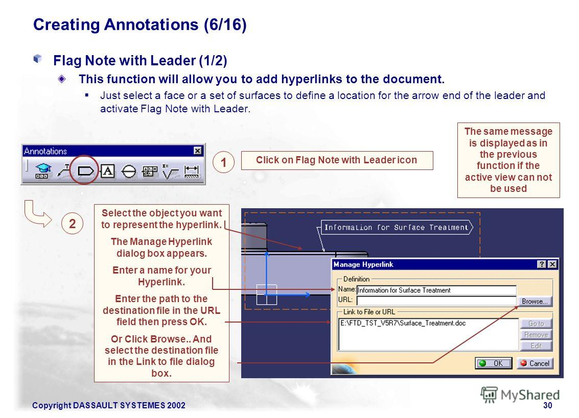 Copyright DASSAULT SYSTEMES 200230 Creating Annotations (6/16) Flag Note with Leader (1/2) This function will allow you to add hyperlinks to the document. Just select a face or a set of surfaces to define a location for the arrow end of the leader an