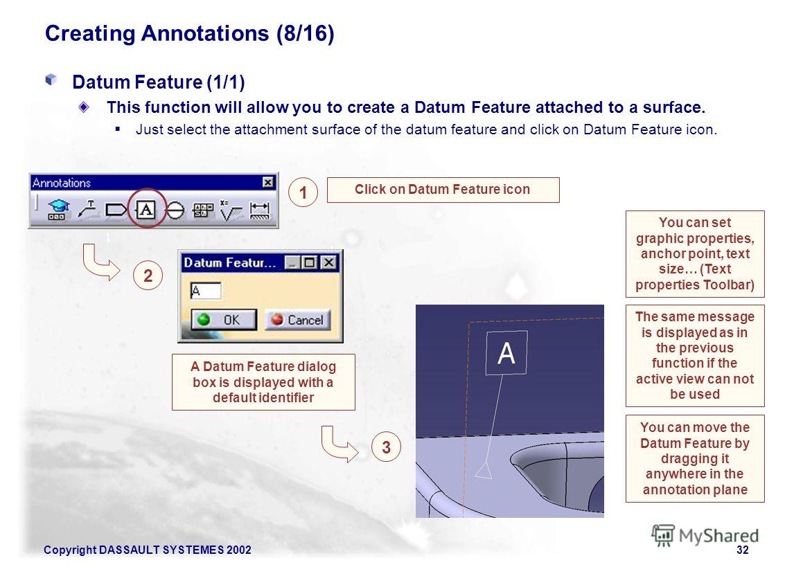 Copyright DASSAULT SYSTEMES 200232 Creating Annotations (8/16) Datum Feature (1/1) This function will allow you to create a Datum Feature attached to a surface. Just select the attachment surface of the datum feature and click on Datum Feature icon.