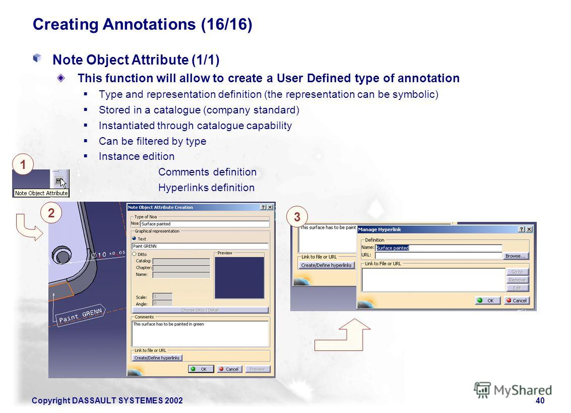 Copyright DASSAULT SYSTEMES 200240 Creating Annotations (16/16) Note Object Attribute (1/1) This function will allow to create a User Defined type of annotation Type and representation definition (the representation can be symbolic) Stored in a catal