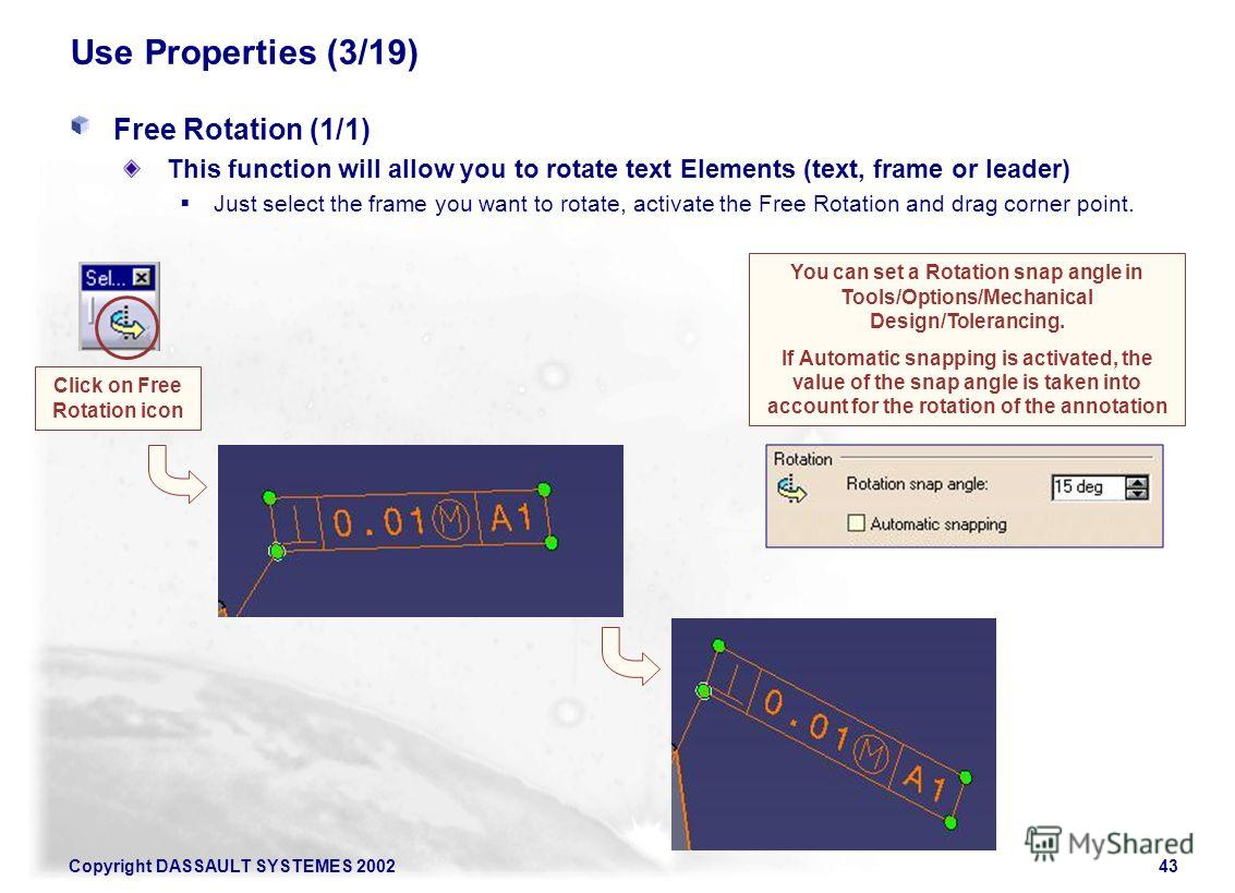 Copyright DASSAULT SYSTEMES 200243 Use Properties (3/19) Free Rotation (1/1) This function will allow you to rotate text Elements (text, frame or leader) Just select the frame you want to rotate, activate the Free Rotation and drag corner point. Clic