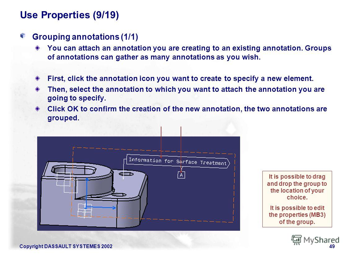 Copyright DASSAULT SYSTEMES 200249 Use Properties (9/19) Grouping annotations (1/1) You can attach an annotation you are creating to an existing annotation. Groups of annotations can gather as many annotations as you wish. First, click the annotation