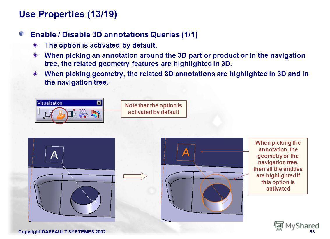 Copyright DASSAULT SYSTEMES 200253 Use Properties (13/19) Enable / Disable 3D annotations Queries (1/1) The option is activated by default. When picking an annotation around the 3D part or product or in the navigation tree, the related geometry featu