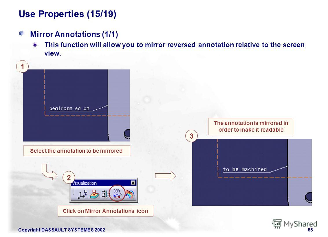Copyright DASSAULT SYSTEMES 200255 Use Properties (15/19) Mirror Annotations (1/1) This function will allow you to mirror reversed annotation relative to the screen view. Select the annotation to be mirrored 1 3 The annotation is mirrored in order to