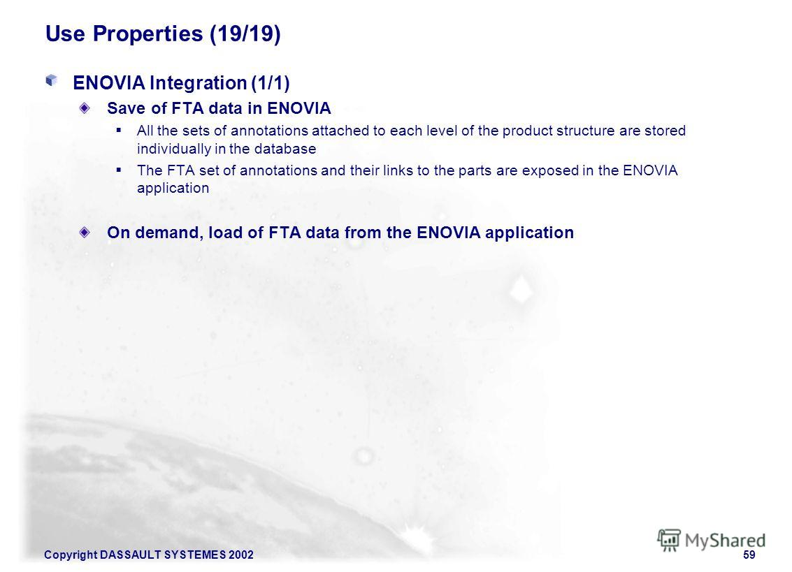 Copyright DASSAULT SYSTEMES 200259 Use Properties (19/19) ENOVIA Integration (1/1) Save of FTA data in ENOVIA All the sets of annotations attached to each level of the product structure are stored individually in the database The FTA set of annotatio