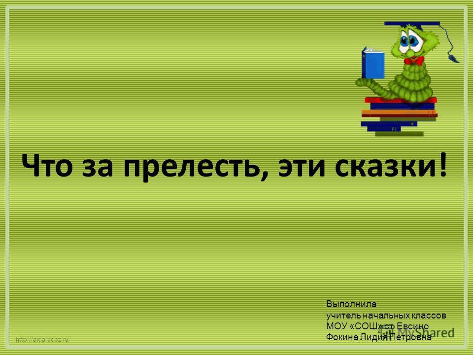 Что за прелесть, эти сказки! http://aida.ucoz.ru Выполнила учитель начальных классов МОУ «СОШ» ст. Евсино Фокина Лидия Петровна