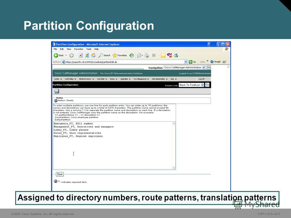 © 2006 Cisco Systems, Inc. All rights reserved. CIPT1 v5.04-17 Partition Configuration Assigned to directory numbers, route patterns, translation patterns