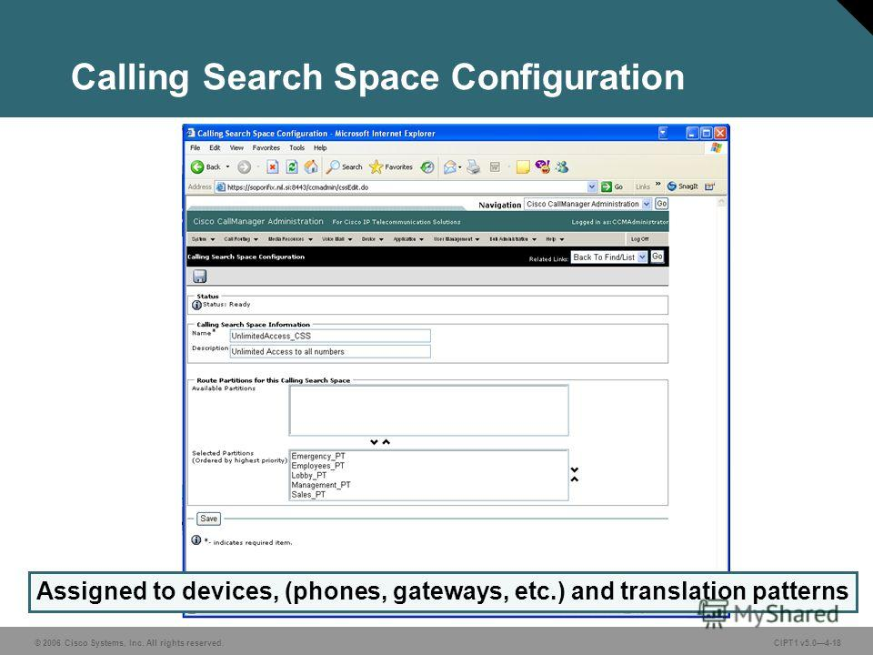 © 2006 Cisco Systems, Inc. All rights reserved. CIPT1 v5.04-18 Calling Search Space Configuration Assigned to devices, (phones, gateways, etc.) and translation patterns